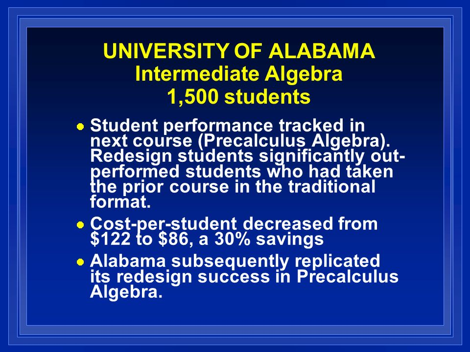 UNIVERSITY OF ALABAMA Intermediate Algebra 1,500 students Student performance tracked in next course (Precalculus Algebra).