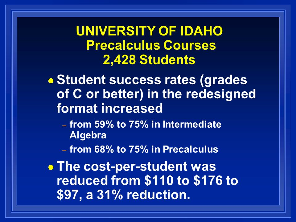 UNIVERSITY OF IDAHO Precalculus Courses 2,428 Students Student success rates (grades of C or better) in the redesigned format increased – from 59% to