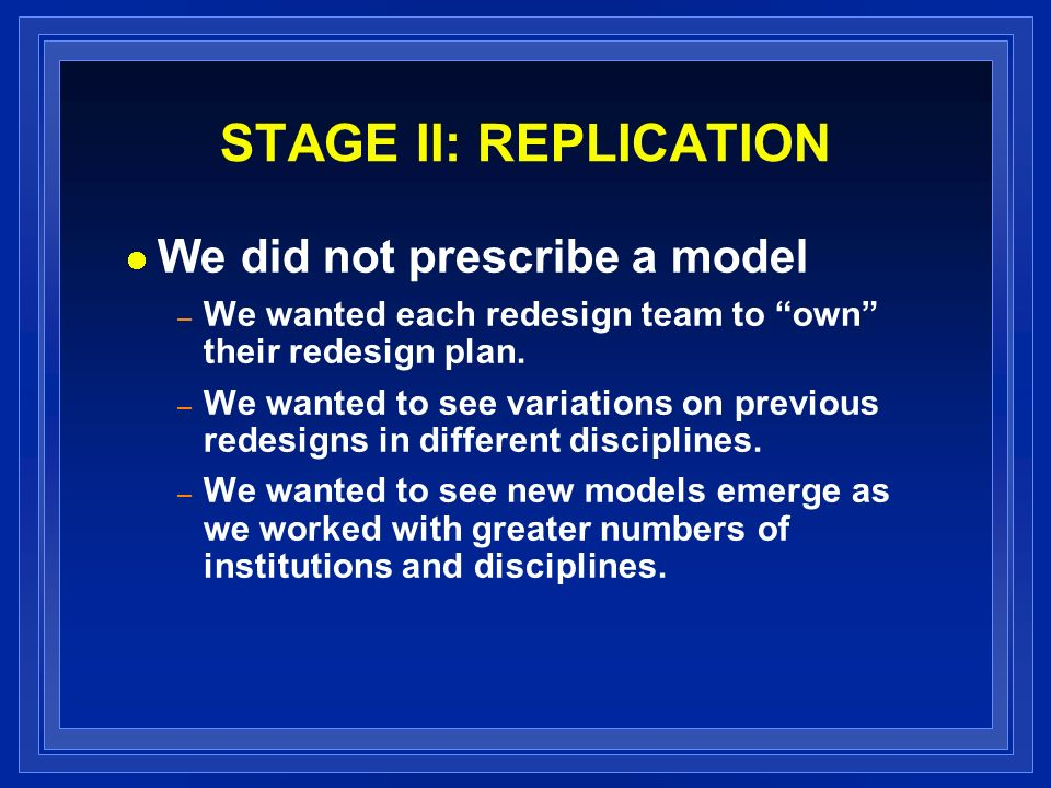 STAGE II: REPLICATION We did not prescribe a model – We wanted each redesign team to own their redesign plan. – We wanted to see variations on previou