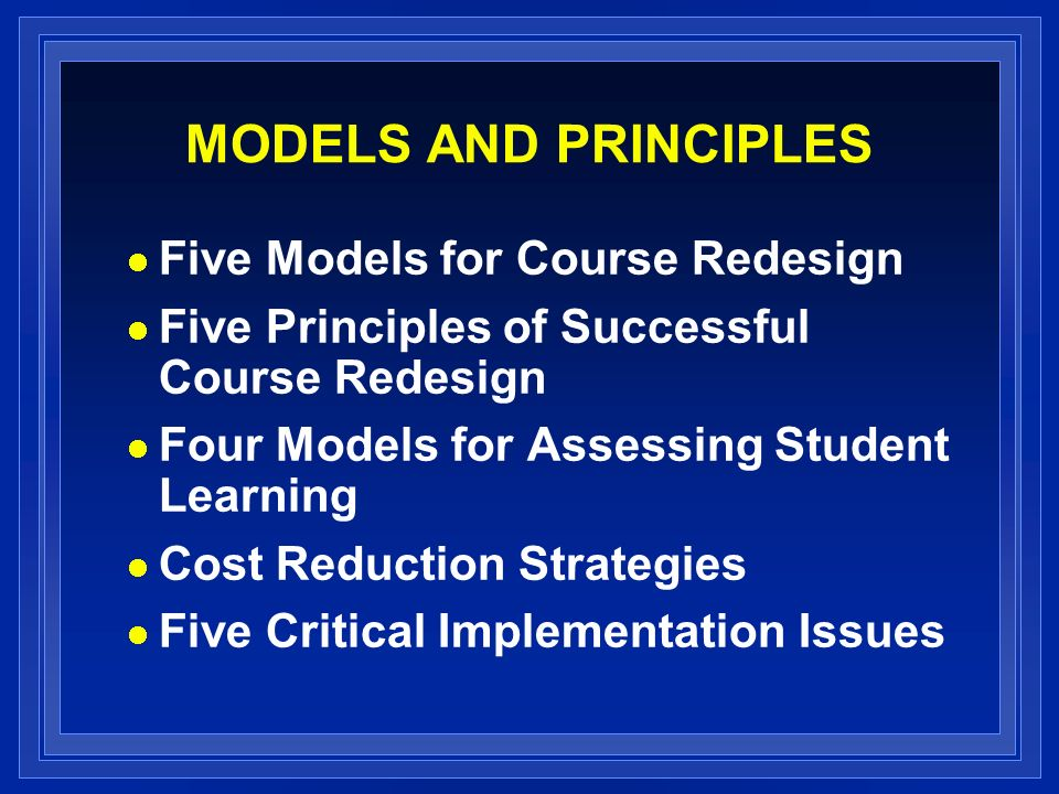 MODELS AND PRINCIPLES Five Models for Course Redesign Five Principles of Successful Course Redesign Four Models for Assessing Student Learning Cost Reduction Strategies Five Critical Implementation Issues