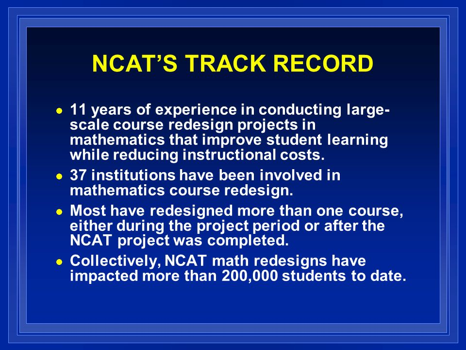 NCATS TRACK RECORD 11 years of experience in conducting large- scale course redesign projects in mathematics that improve student learning while reduc