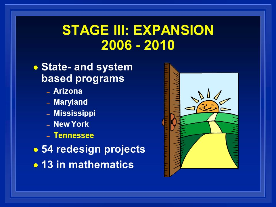 STAGE III: EXPANSION 2006 - 2010 State- and system based programs – Arizona – Maryland – Mississippi – New York – Tennessee 54 redesign projects 13 in mathematics