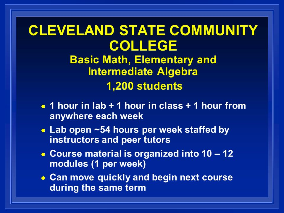 CLEVELAND STATE COMMUNITY COLLEGE Basic Math, Elementary and Intermediate Algebra 1,200 students 1 hour in lab + 1 hour in class + 1 hour from anywhere each week Lab open ~54 hours per week staffed by instructors and peer tutors Course material is organized into 10 – 12 modules (1 per week) Can move quickly and begin next course during the same term