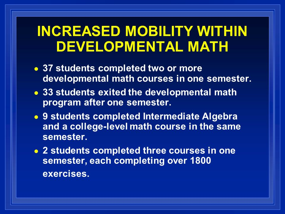 INCREASED MOBILITY WITHIN DEVELOPMENTAL MATH 37 students completed two or more developmental math courses in one semester.