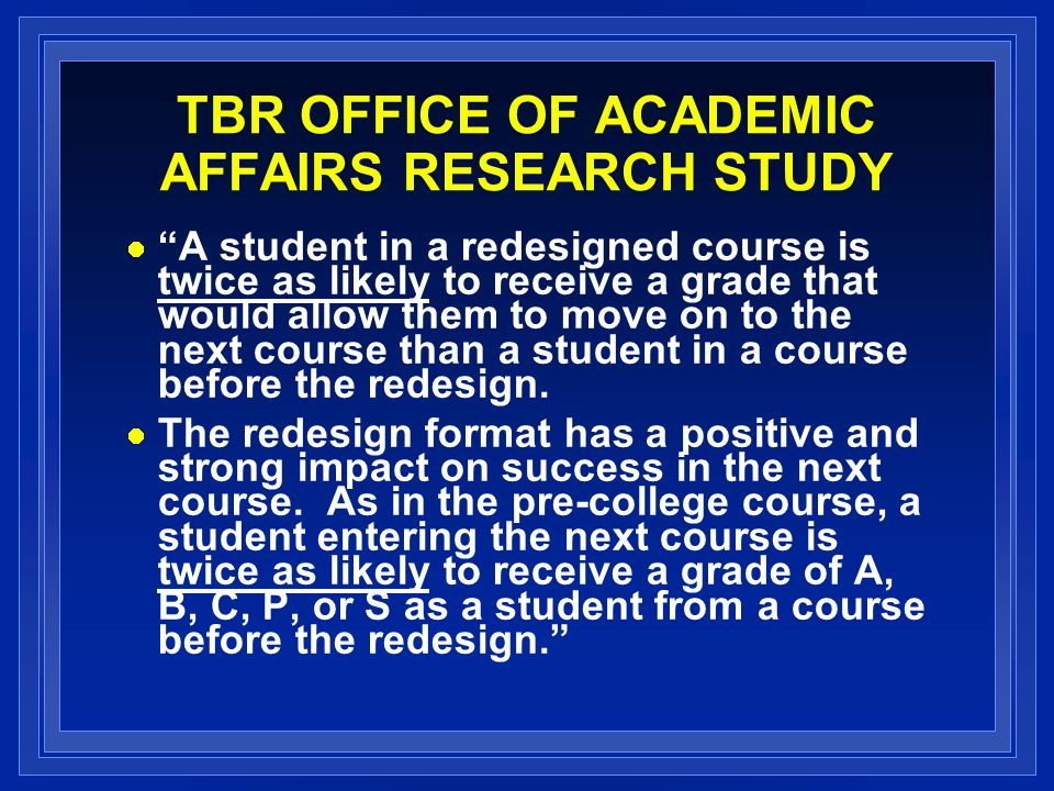 TBR OFFICE OF ACADEMIC AFFAIRS RESEARCH STUDY A student in a redesigned course is twice as likely to receive a grade that would allow them to move on to the next course than a student in a course before the redesign.