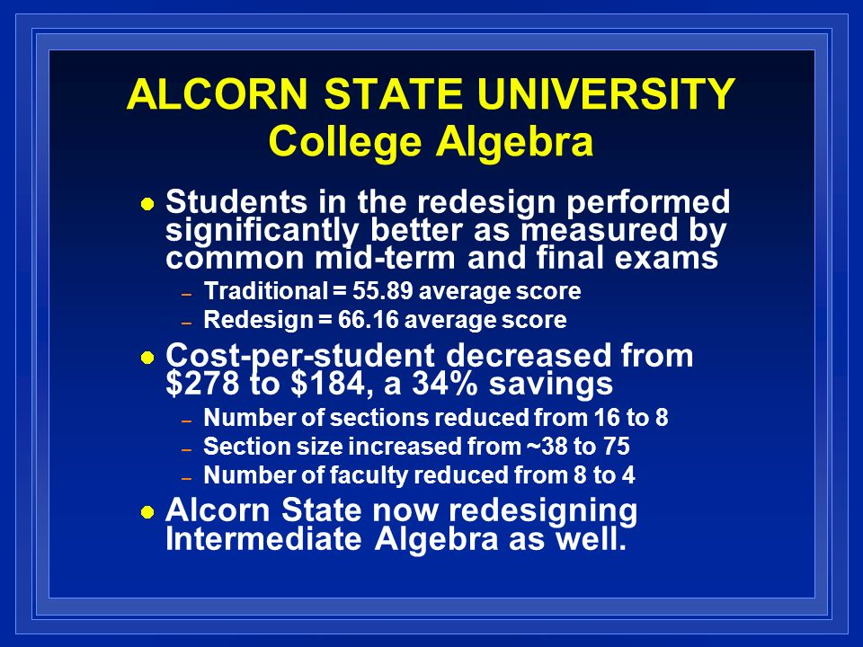 ALCORN STATE UNIVERSITY College Algebra Students in the redesign performed significantly better as measured by common mid-term and final exams – Tradi