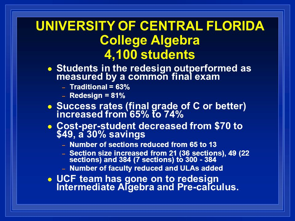 UNIVERSITY OF CENTRAL FLORIDA College Algebra 4,100 students Students in the redesign outperformed as measured by a common final exam – Traditional = 63% – Redesign = 81% Success rates (final grade of C or better) increased from 65% to 74% Cost-per-student decreased from $70 to $49, a 30% savings – Number of sections reduced from 65 to 13 – Section size increased from 21 (36 sections), 49 (22 sections) and 384 (7 sections) to 300 - 384 – Number of faculty reduced and ULAs added UCF team has gone on to redesign Intermediate Algebra and Pre-calculus.