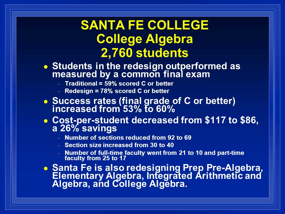SANTA FE COLLEGE College Algebra 2,760 students Students in the redesign outperformed as measured by a common final exam – Traditional = 59% scored C or better – Redesign = 78% scored C or better Success rates (final grade of C or better) increased from 53% to 60% Cost-per-student decreased from $117 to $86, a 26% savings – Number of sections reduced from 92 to 69 – Section size increased from 30 to 40 – Number of full-time faculty went from 21 to 10 and part-time faculty from 25 to 17 Santa Fe is also redesigning Prep Pre-Algebra, Elementary Algebra, Integrated Arithmetic and Algebra, and College Algebra.
