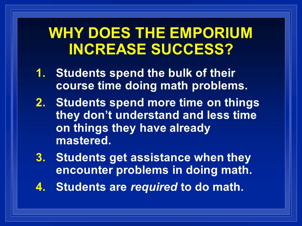 WHY DOES THE EMPORIUM INCREASE SUCCESS? 1.Students spend the bulk of their course time doing math problems. 2.Students spend more time on things they
