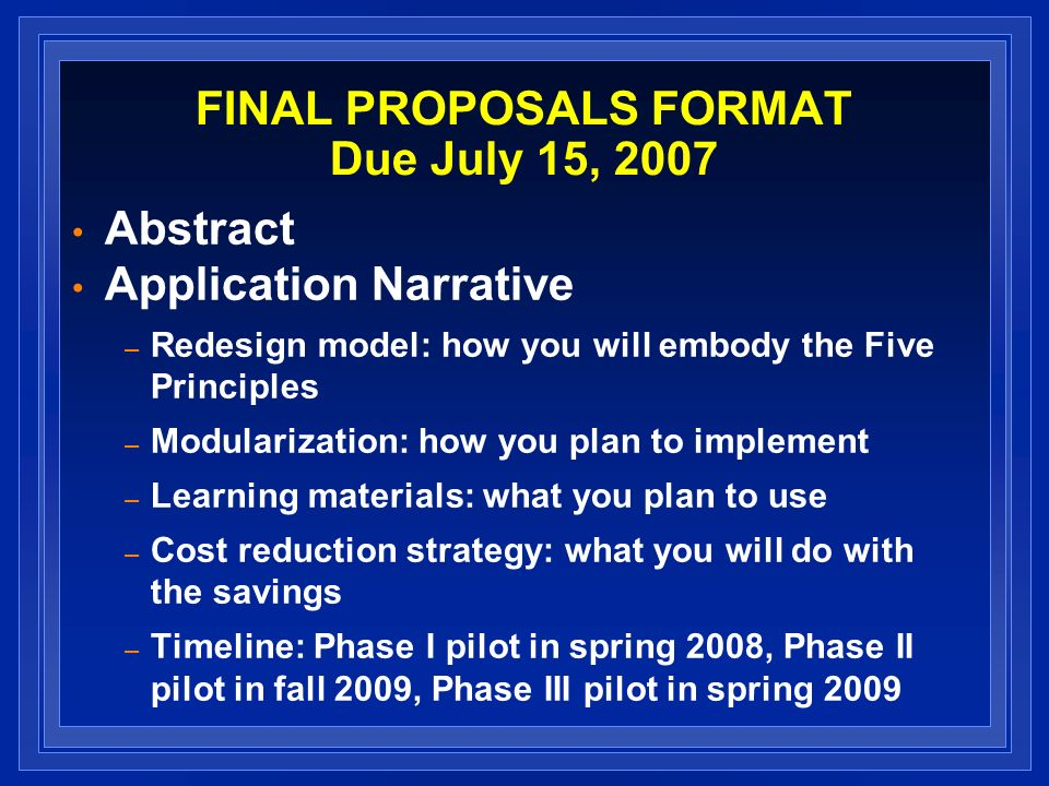 FINAL PROPOSALS FORMAT Due July 15, 2007 Abstract Application Narrative – Redesign model: how you will embody the Five Principles – Modularization: ho