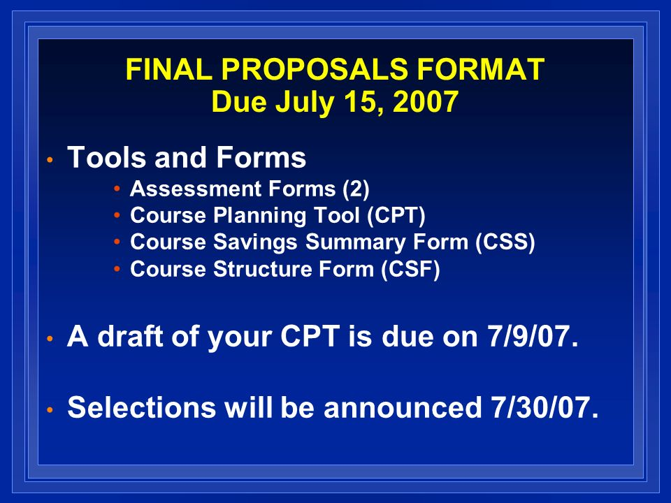 FINAL PROPOSALS FORMAT Due July 15, 2007 Tools and Forms Assessment Forms (2) Course Planning Tool (CPT) Course Savings Summary Form (CSS) Course Structure Form (CSF) A draft of your CPT is due on 7/9/07.