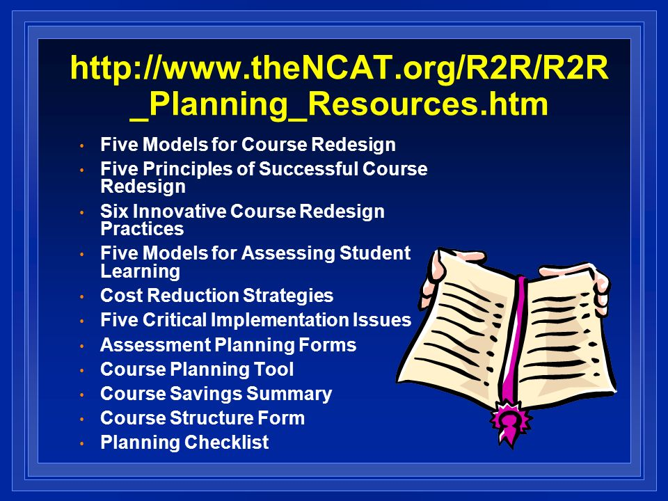 http://www.theNCAT.org/R2R/R2R _Planning_Resources.htm Five Models for Course Redesign Five Principles of Successful Course Redesign Six Innovative Co