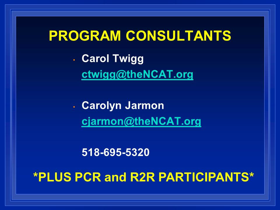 PROGRAM CONSULTANTS Carol Twigg ctwigg@theNCAT.org Carolyn Jarmon cjarmon@theNCAT.org 518-695-5320 *PLUS PCR and R2R PARTICIPANTS*