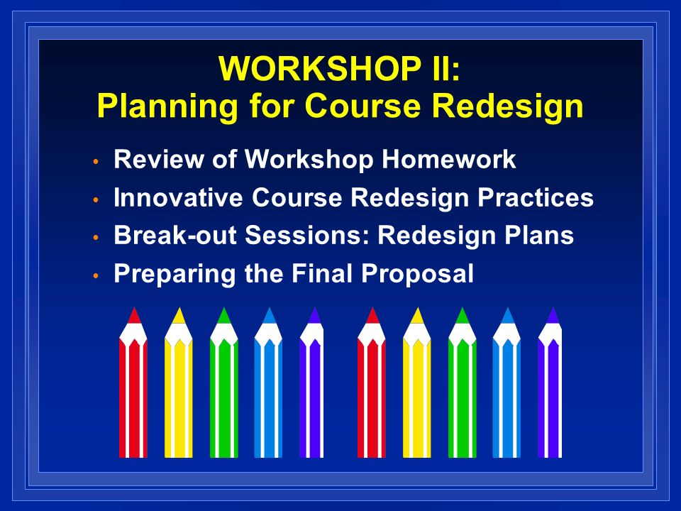 WORKSHOP II: Planning for Course Redesign Review of Workshop Homework Innovative Course Redesign Practices Break-out Sessions: Redesign Plans Preparing the Final Proposal