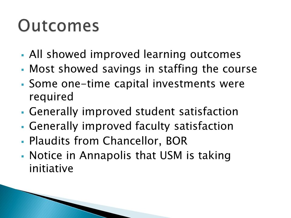 All showed improved learning outcomes Most showed savings in staffing the course Some one-time capital investments were required Generally improved student satisfaction Generally improved faculty satisfaction Plaudits from Chancellor, BOR Notice in Annapolis that USM is taking initiative