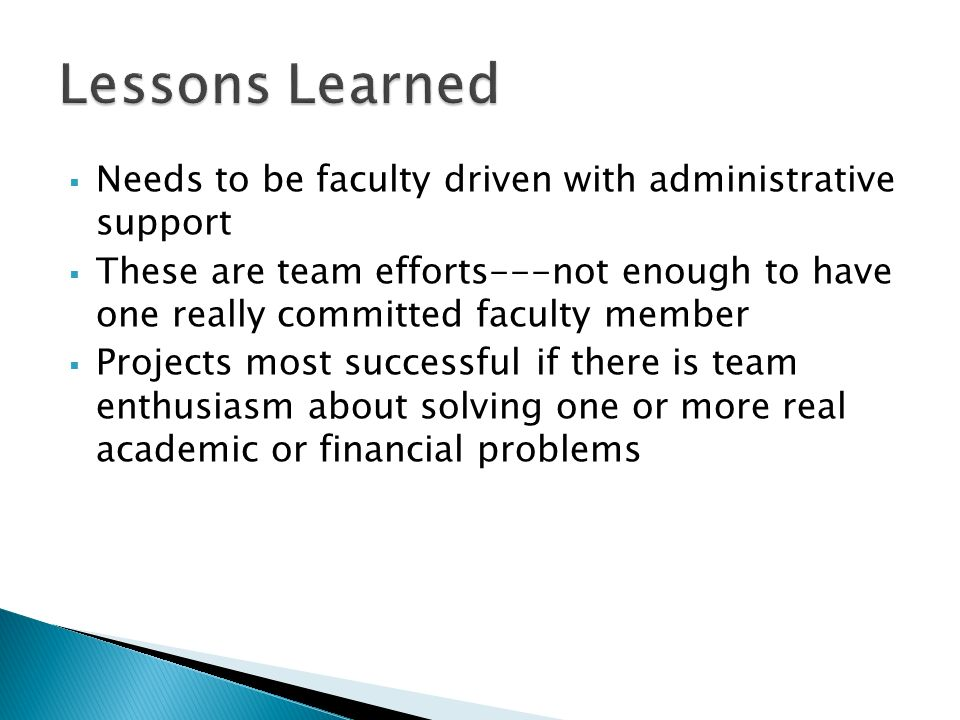 Needs to be faculty driven with administrative support These are team efforts---not enough to have one really committed faculty member Projects most successful if there is team enthusiasm about solving one or more real academic or financial problems