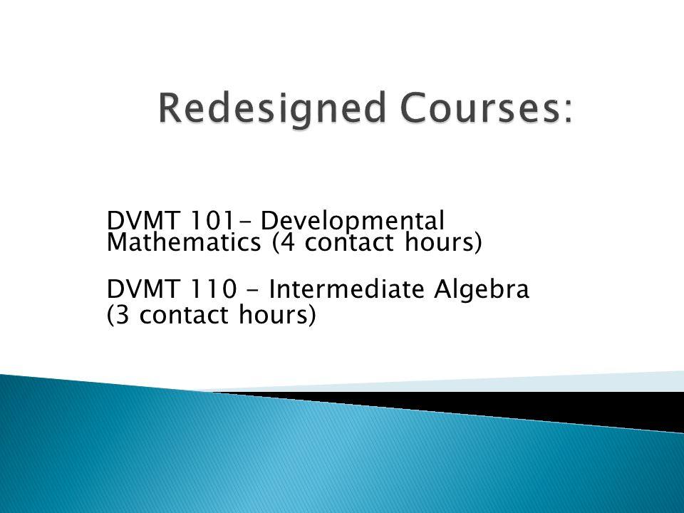 DVMT 101- Developmental Mathematics (4 contact hours) DVMT 110 - Intermediate Algebra (3 contact hours)