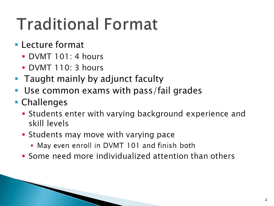 Lecture format DVMT 101: 4 hours DVMT 110: 3 hours Taught mainly by adjunct faculty Use common exams with pass/fail grades Challenges Students enter with varying background experience and skill levels Students may move with varying pace May even enroll in DVMT 101 and finish both Some need more individualized attention than others 4