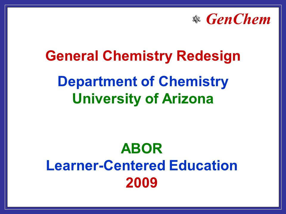 GenChem ABOR Learner-Centered Education 2009 General Chemistry Redesign Department of Chemistry University of Arizona