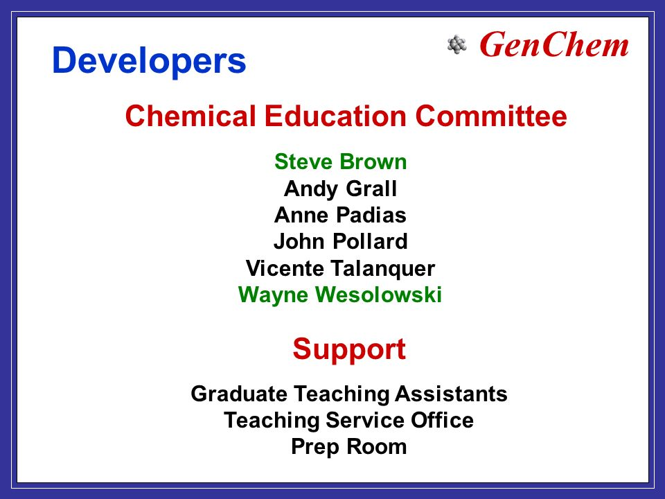 GenChem Developers Chemical Education Committee Steve Brown Andy Grall Anne Padias John Pollard Vicente Talanquer Wayne Wesolowski Support Graduate Teaching Assistants Teaching Service Office Prep Room