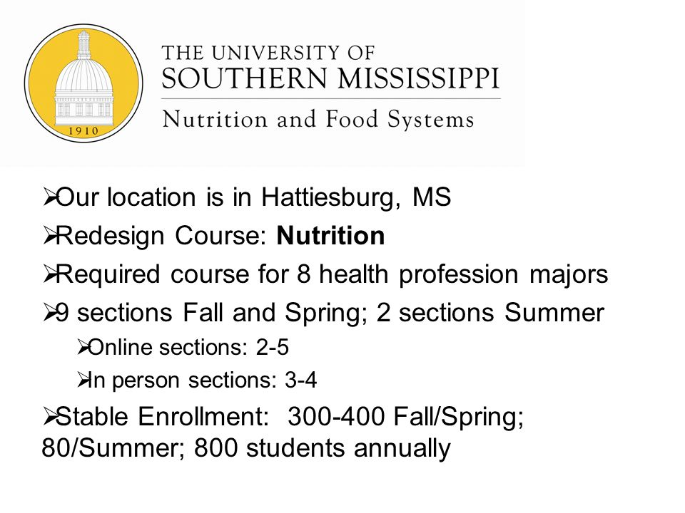 Our location is in Hattiesburg, MS Redesign Course: Nutrition Required course for 8 health profession majors 9 sections Fall and Spring; 2 sections Summer Online sections: 2-5 In person sections: 3-4 Stable Enrollment: 300-400 Fall/Spring; 80/Summer; 800 students annually