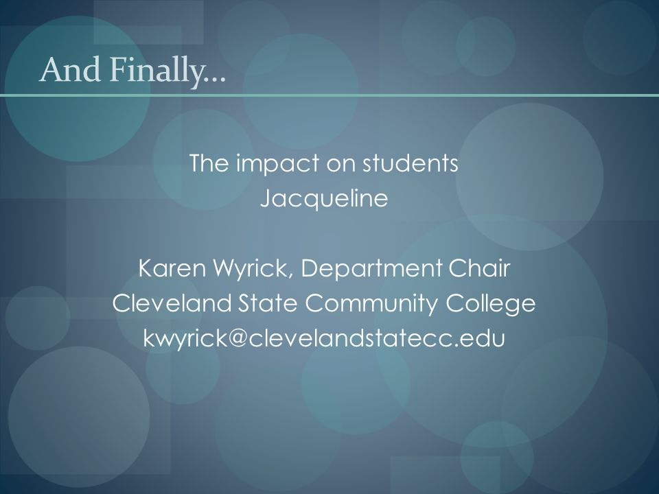 The impact on students Jacqueline Karen Wyrick, Department Chair Cleveland State Community College And Finally…