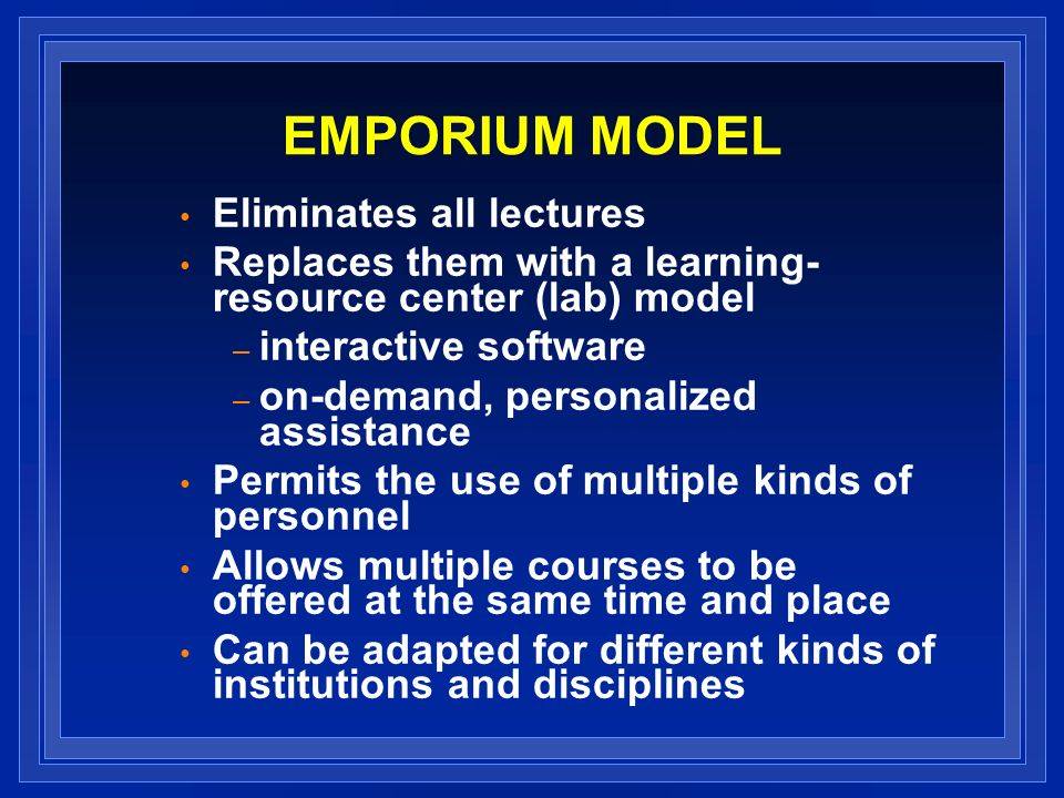 EMPORIUM MODEL Eliminates all lectures Replaces them with a learning- resource center (lab) model – interactive software – on-demand, personalized assistance Permits the use of multiple kinds of personnel Allows multiple courses to be offered at the same time and place Can be adapted for different kinds of institutions and disciplines