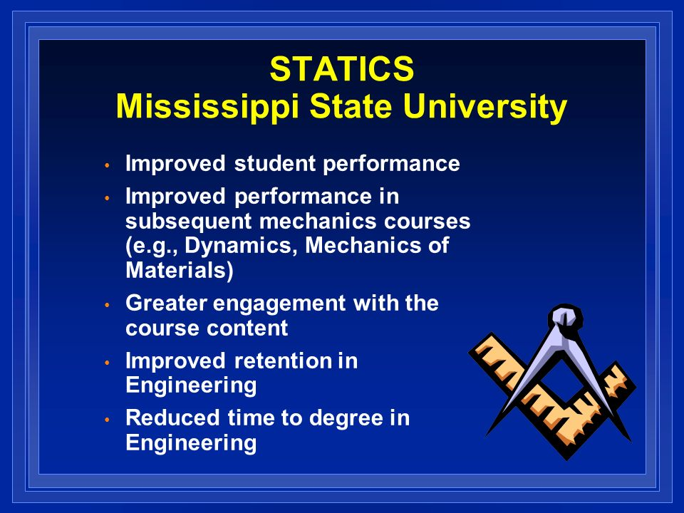 STATICS Mississippi State University Improved student performance Improved performance in subsequent mechanics courses (e.g., Dynamics, Mechanics of Materials) Greater engagement with the course content Improved retention in Engineering Reduced time to degree in Engineering