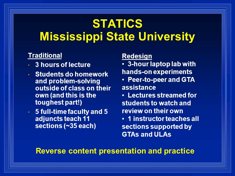 STATICS Mississippi State University Traditional 3 hours of lecture Students do homework and problem-solving outside of class on their own (and this is the toughest part!) 5 full-time faculty and 5 adjuncts teach 11 sections (~35 each) Redesign 3-hour laptop lab with hands-on experiments Peer-to-peer and GTA assistance Lectures streamed for students to watch and review on their own 1 instructor teaches all sections supported by GTAs and ULAs Reverse content presentation and practice