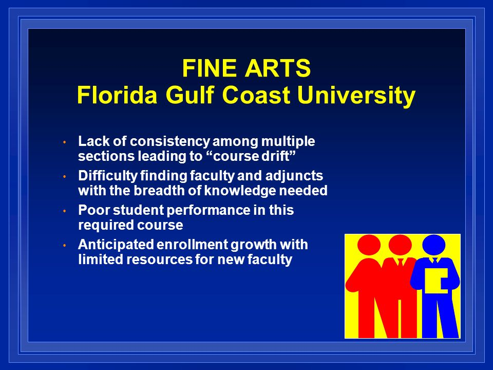 FINE ARTS Florida Gulf Coast University Lack of consistency among multiple sections leading to course drift Difficulty finding faculty and adjuncts with the breadth of knowledge needed Poor student performance in this required course Anticipated enrollment growth with limited resources for new faculty