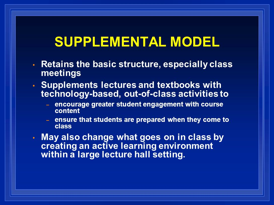 SUPPLEMENTAL MODEL Retains the basic structure, especially class meetings Supplements lectures and textbooks with technology-based, out-of-class activities to – encourage greater student engagement with course content – ensure that students are prepared when they come to class May also change what goes on in class by creating an active learning environment within a large lecture hall setting.