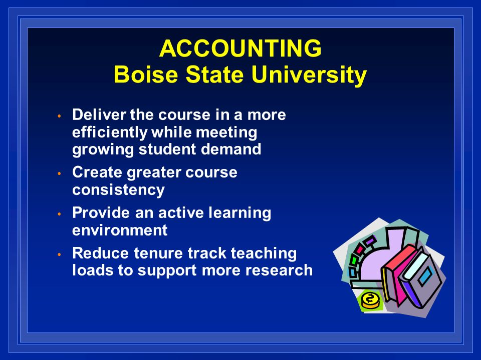 ACCOUNTING Boise State University Deliver the course in a more efficiently while meeting growing student demand Create greater course consistency Provide an active learning environment Reduce tenure track teaching loads to support more research