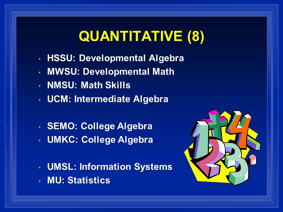 QUANTITATIVE (8) HSSU: Developmental Algebra MWSU: Developmental Math NMSU: Math Skills UCM: Intermediate Algebra SEMO: College Algebra UMKC: College Algebra UMSL: Information Systems MU: Statistics