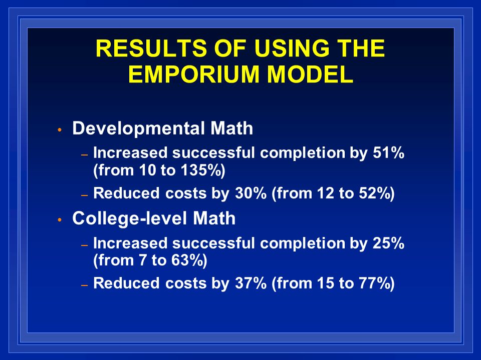 RESULTS OF USING THE EMPORIUM MODEL Developmental Math – Increased successful completion by 51% (from 10 to 135%) – Reduced costs by 30% (from 12 to 52%) College-level Math – Increased successful completion by 25% (from 7 to 63%) – Reduced costs by 37% (from 15 to 77%)