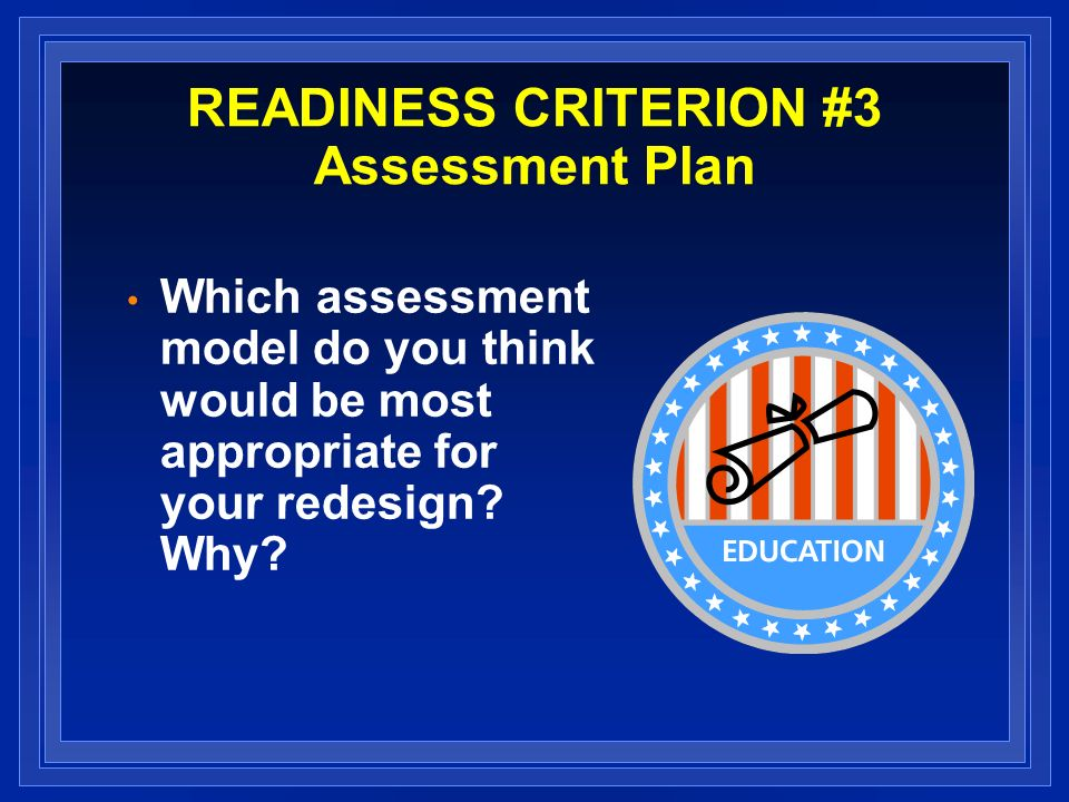 READINESS CRITERION #3 Assessment Plan Which assessment model do you think would be most appropriate for your redesign? Why?