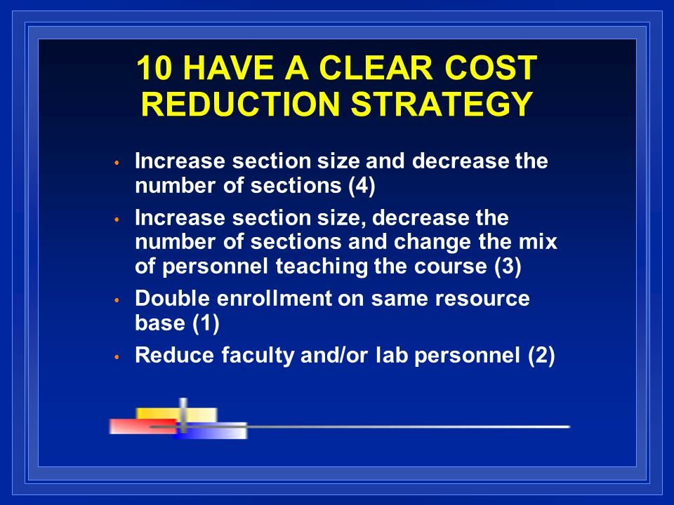 10 HAVE A CLEAR COST REDUCTION STRATEGY Increase section size and decrease the number of sections (4) Increase section size, decrease the number of sections and change the mix of personnel teaching the course (3) Double enrollment on same resource base (1) Reduce faculty and/or lab personnel (2)
