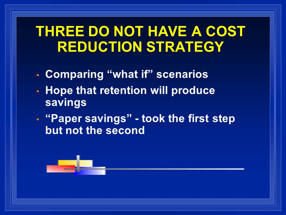 THREE DO NOT HAVE A COST REDUCTION STRATEGY Comparing what if scenarios Hope that retention will produce savings Paper savings - took the first step but not the second