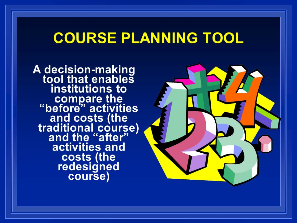 COURSE PLANNING TOOL A decision-making tool that enables institutions to compare thebefore activities and costs (the traditional course) and the after