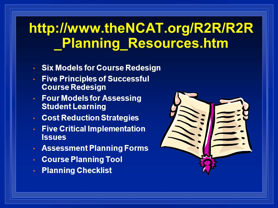 _Planning_Resources.htm Six Models for Course Redesign Five Principles of Successful Course Redesign Four Models for Assessing Student Learning Cost Reduction Strategies Five Critical Implementation Issues Assessment Planning Forms Course Planning Tool Planning Checklist