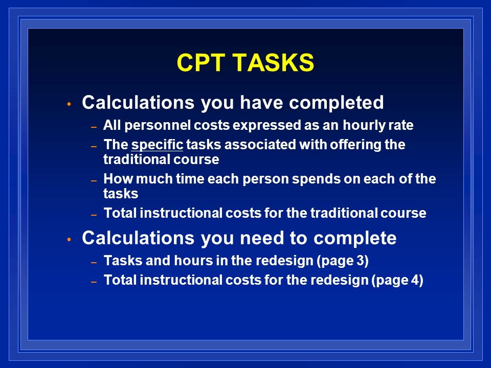 CPT TASKS Calculations you have completed – All personnel costs expressed as an hourly rate – The specific tasks associated with offering the traditio