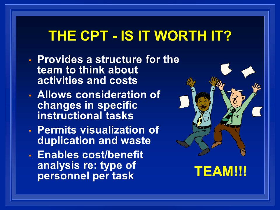 THE CPT - IS IT WORTH IT? Provides a structure for the team to think about activities and costs Allows consideration of changes in specific instructio