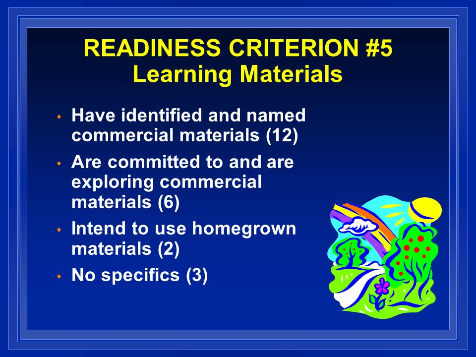 READINESS CRITERION #5 Learning Materials Have identified and named commercial materials (12) Are committed to and are exploring commercial materials (6) Intend to use homegrown materials (2) No specifics (3)