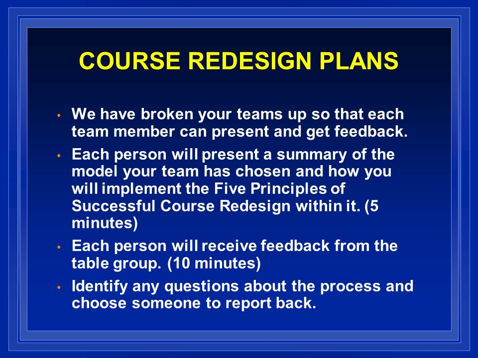 COURSE REDESIGN PLANS We have broken your teams up so that each team member can present and get feedback. Each person will present a summary of the mo