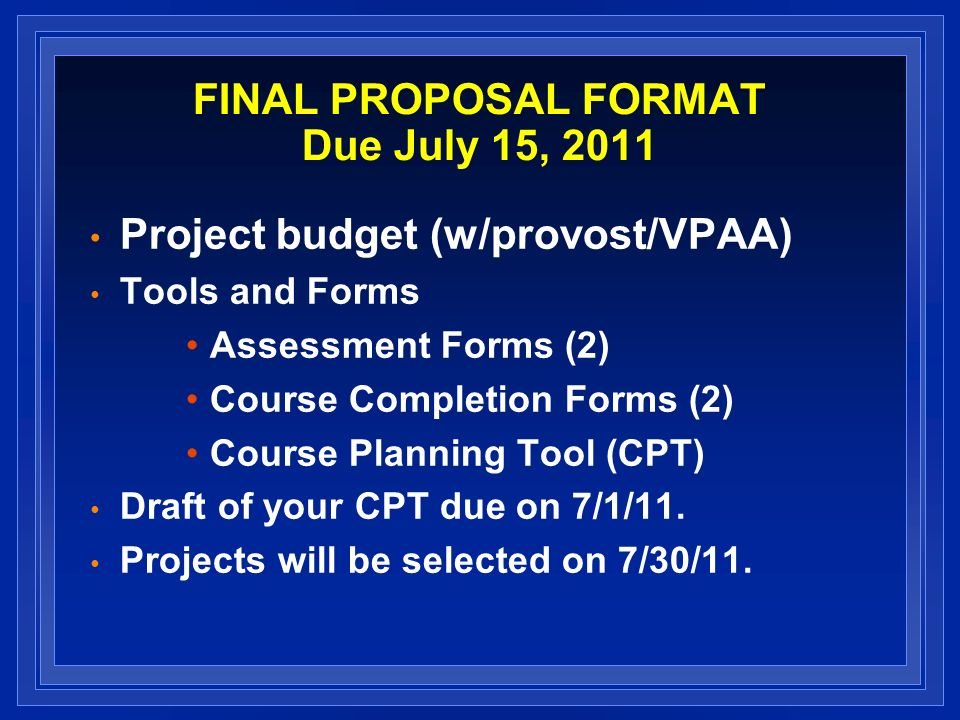 FINAL PROPOSAL FORMAT Due July 15, 2011 Project budget (w/provost/VPAA) Tools and Forms Assessment Forms (2) Course Completion Forms (2) Course Planning Tool (CPT) Draft of your CPT due on 7/1/11.