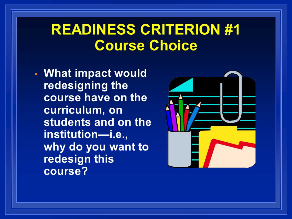 READINESS CRITERION #1 Course Choice What impact would redesigning the course have on the curriculum, on students and on the institutioni.e., why do you want to redesign this course