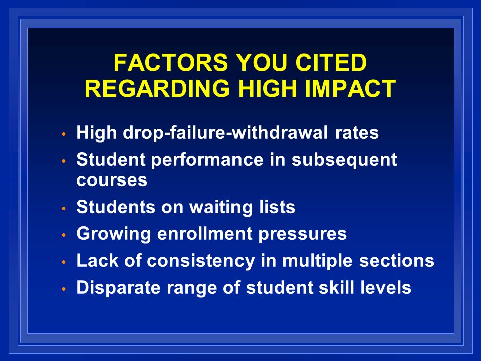 FACTORS YOU CITED REGARDING HIGH IMPACT High drop-failure-withdrawal rates Student performance in subsequent courses Students on waiting lists Growing enrollment pressures Lack of consistency in multiple sections Disparate range of student skill levels