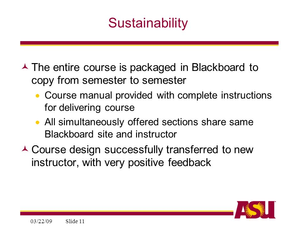 03/22/09Slide 11 Sustainability The entire course is packaged in Blackboard to copy from semester to semester Course manual provided with complete instructions for delivering course All simultaneously offered sections share same Blackboard site and instructor Course design successfully transferred to new instructor, with very positive feedback