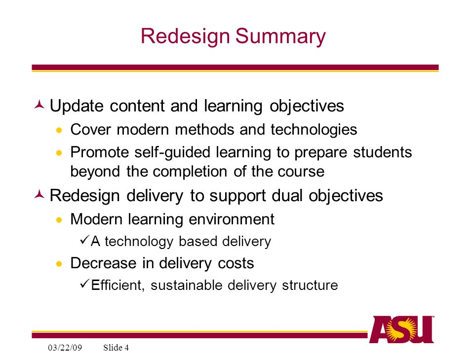 03/22/09Slide 4 Redesign Summary Update content and learning objectives Cover modern methods and technologies Promote self-guided learning to prepare students beyond the completion of the course Redesign delivery to support dual objectives Modern learning environment A technology based delivery Decrease in delivery costs Efficient, sustainable delivery structure