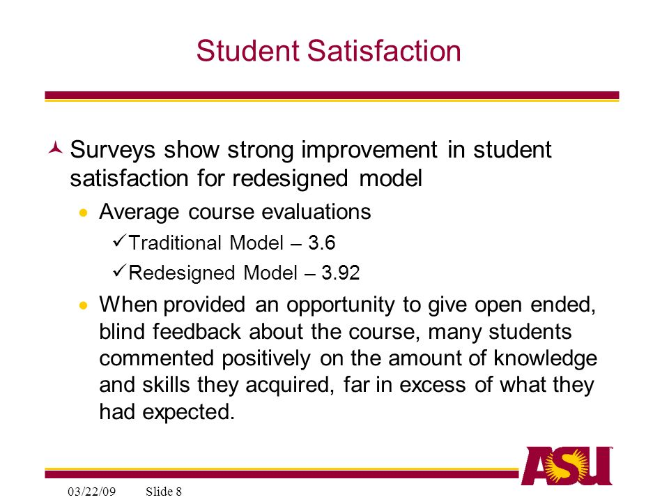 03/22/09Slide 8 Student Satisfaction Surveys show strong improvement in student satisfaction for redesigned model Average course evaluations Traditional Model – 3.6 Redesigned Model – 3.92 When provided an opportunity to give open ended, blind feedback about the course, many students commented positively on the amount of knowledge and skills they acquired, far in excess of what they had expected.
