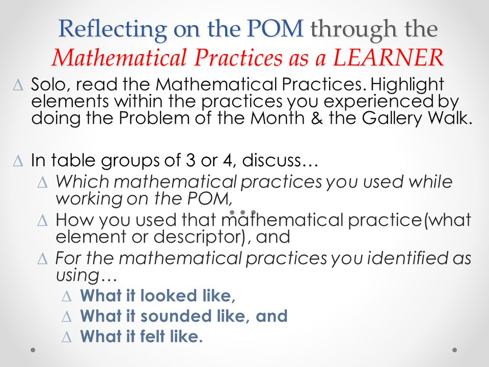 Reflecting on the POM through the Mathematical Practices as a LEARNER Solo, read the Mathematical Practices.